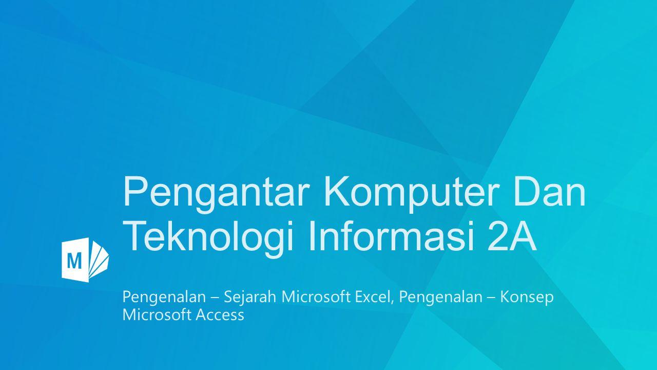 Pengantar Komputer Dan Teknologi Informasi 2A Pengenalan – Sejarah Microsoft Excel, Pengenalan – Konsep Microsoft Access