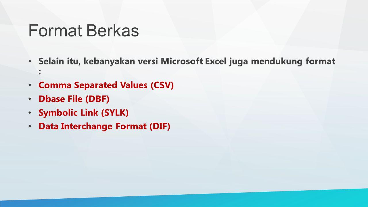 Format Berkas Selain itu, kebanyakan versi Microsoft Excel juga mendukung format : Comma Separated Values (CSV) Dbase File (DBF) Symbolic Link (SYLK)