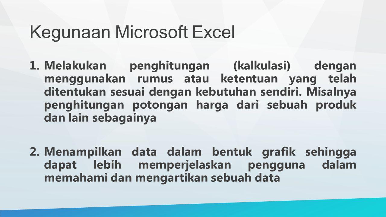 Kegunaan Microsoft Excel 1.Melakukan penghitungan (kalkulasi) dengan menggunakan rumus atau ketentuan yang telah ditentukan sesuai dengan kebutuhan sendiri.