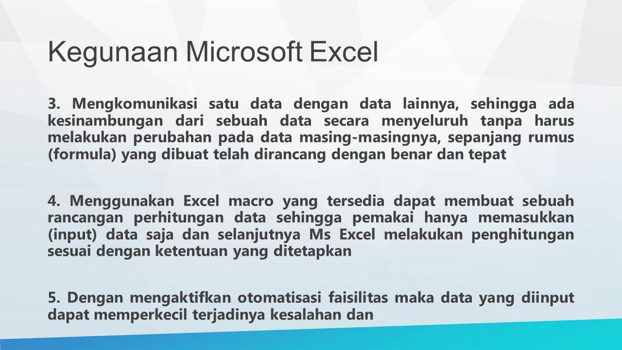 Kegunaan Microsoft Excel 3. Mengkomunikasi satu data dengan data lainnya, sehingga ada kesinambungan dari sebuah data secara menyeluruh tanpa harus me