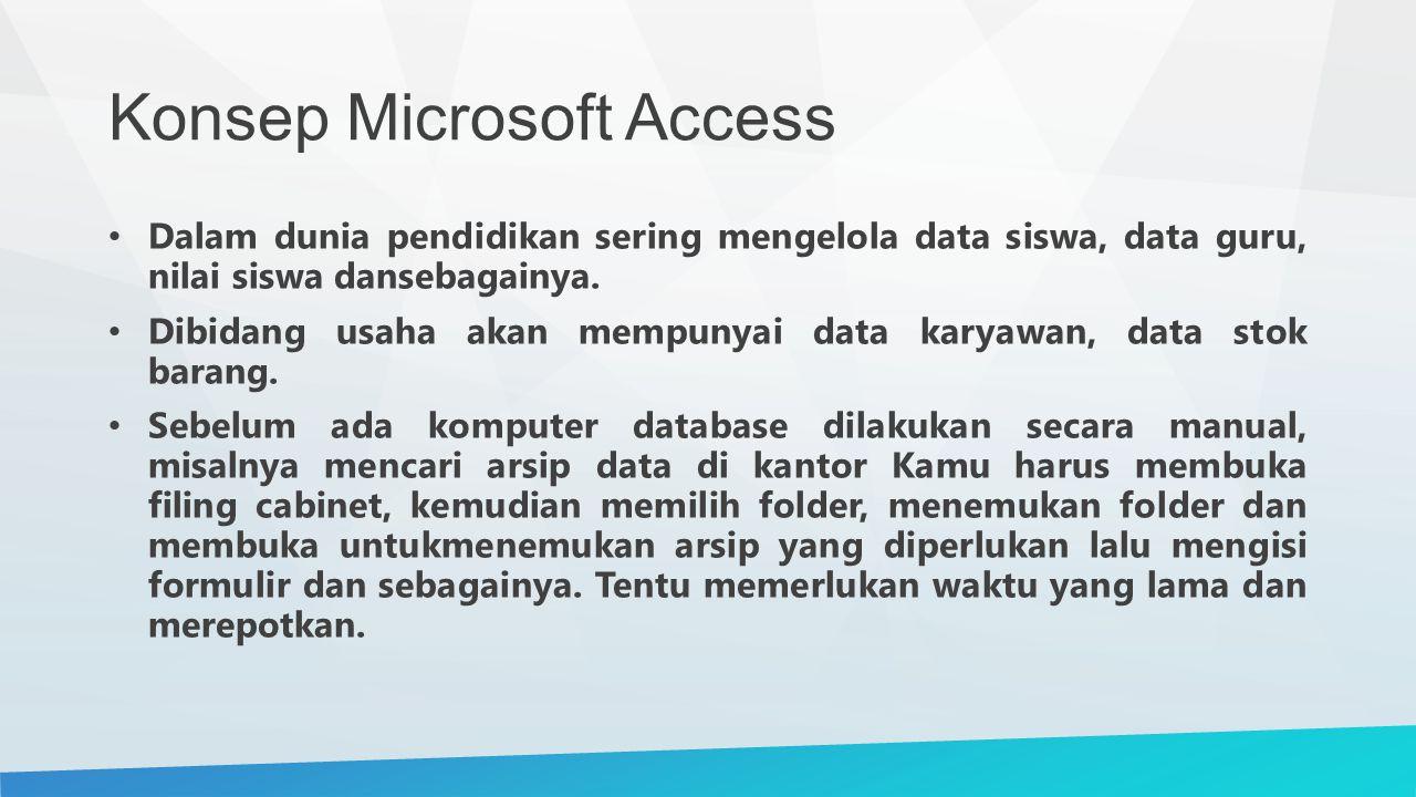 Konsep Microsoft Access Dalam dunia pendidikan sering mengelola data siswa, data guru, nilai siswa dansebagainya. Dibidang usaha akan mempunyai data k