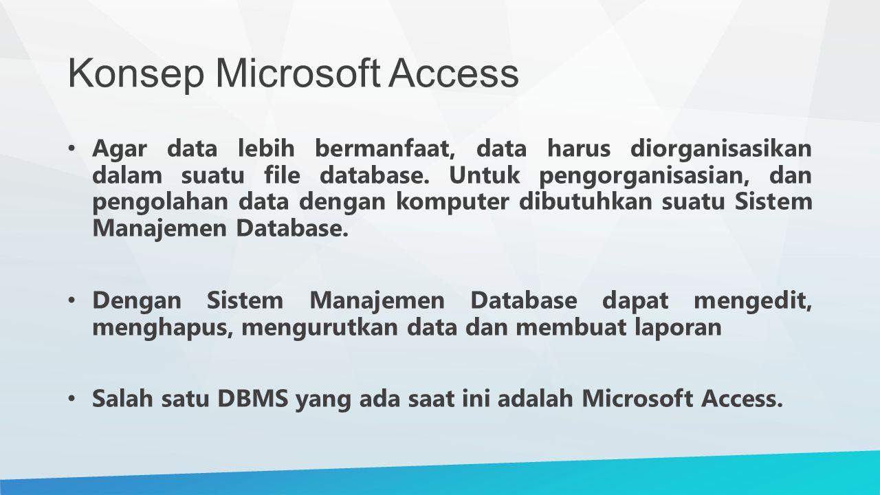 Konsep Microsoft Access Agar data lebih bermanfaat, data harus diorganisasikan dalam suatu file database. Untuk pengorganisasian, dan pengolahan data