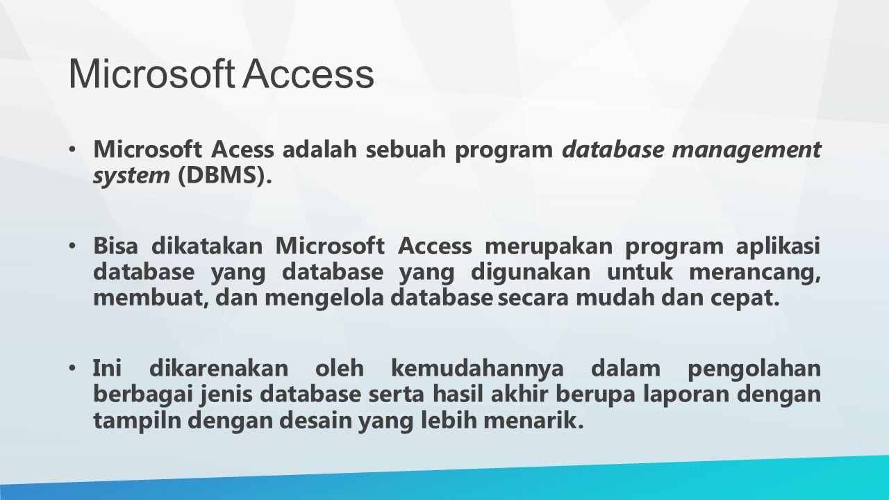 Microsoft Access Microsoft Acess adalah sebuah program database management system (DBMS). Bisa dikatakan Microsoft Access merupakan program aplikasi d