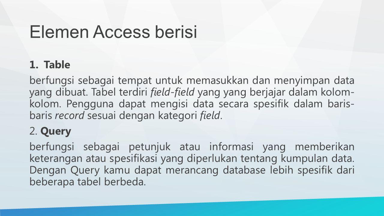Elemen Access berisi 1.Table berfungsi sebagai tempat untuk memasukkan dan menyimpan data yang dibuat. Tabel terdiri field-field yang yang berjajar da