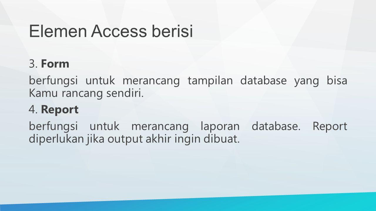Elemen Access berisi 3. Form berfungsi untuk merancang tampilan database yang bisa Kamu rancang sendiri. 4. Report berfungsi untuk merancang laporan d