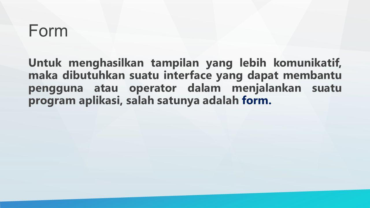 Form Untuk menghasilkan tampilan yang lebih komunikatif, maka dibutuhkan suatu interface yang dapat membantu pengguna atau operator dalam menjalankan suatu program aplikasi, salah satunya adalah form.