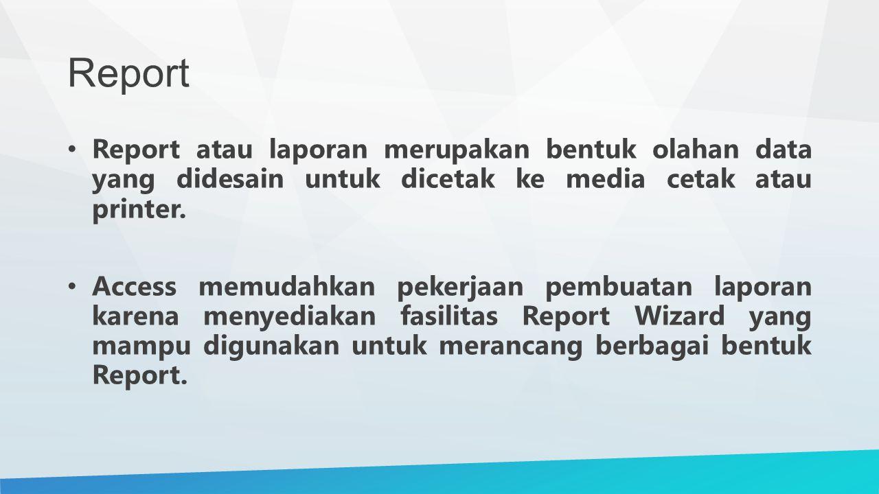 Report Report atau laporan merupakan bentuk olahan data yang didesain untuk dicetak ke media cetak atau printer. Access memudahkan pekerjaan pembuatan