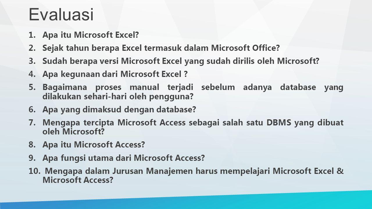 Evaluasi 1.Apa itu Microsoft Excel? 2.Sejak tahun berapa Excel termasuk dalam Microsoft Office? 3.Sudah berapa versi Microsoft Excel yang sudah dirili