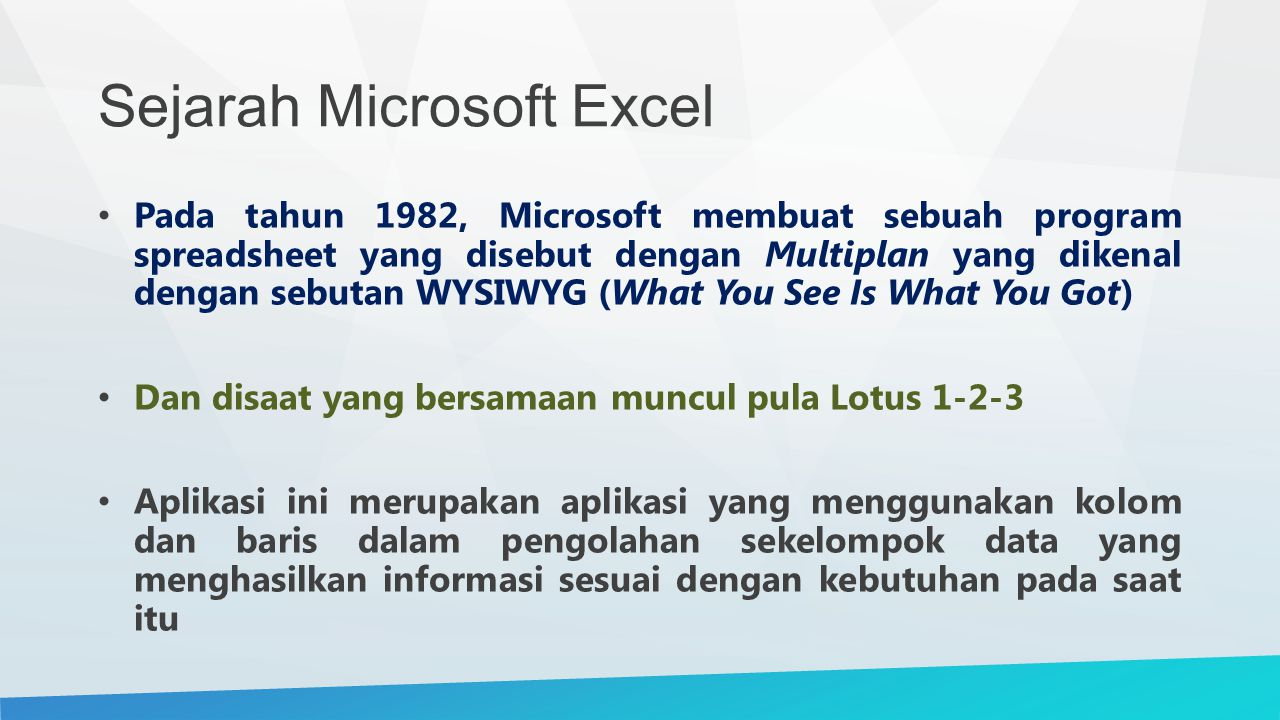 Sejarah Microsoft Excel Munculnya aplikasi ini merupakan generasi awal dalam perkembangan Excel dan tahap ini dikenal juga dengan istilah Excel 1 Dengan tujuan perkembangan program spreadsheet, seperti yang dikatakan oleh Doug Klunder, do everything 1-2-3 does and do it better Melakukan apa yang dilakukan oleh 1-2-3 dan lebih baik lagi