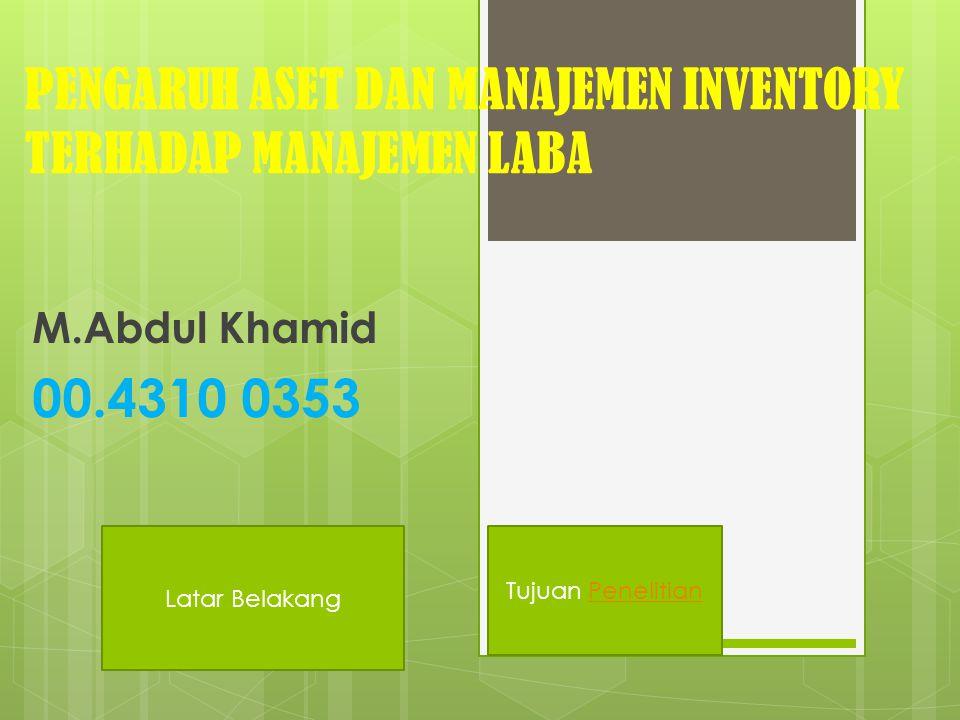 PENGARUH ASET DAN MANAJEMEN INVENTORY TERHADAP MANAJEMEN LABA M.Abdul Khamid 00.4310 0353 Latar Belakang Tujuan Penelitian