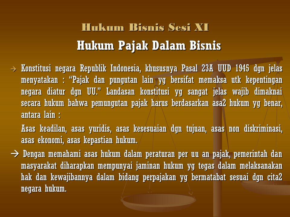 Hukum Bisnis Sesi XI Hukum Pajak Dalam Bisnis Hukum Pajak Dalam Bisnis  Konstitusi negara Republik Indonesia, khususnya Pasal 23A UUD 1945 dgn jelas
