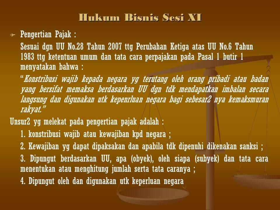 Hukum Bisnis Sesi XI   Pengertian Pajak : Sesuai dgn UU No.28 Tahun 2007 ttg Perubahan Ketiga atas UU No.6 Tahun 1983 ttg ketentuan umum dan tata ca