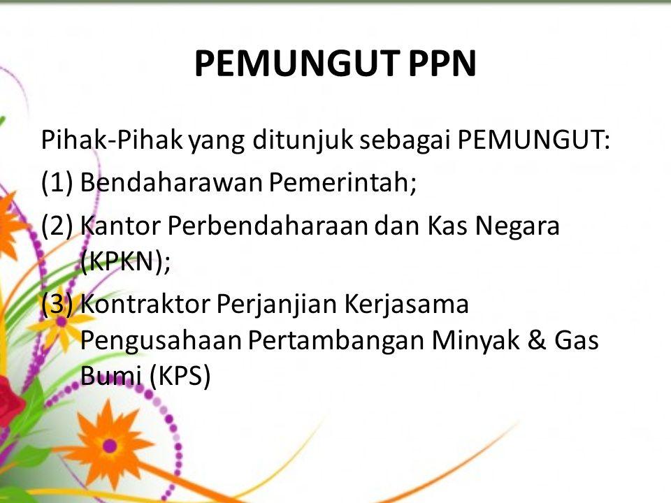 PEMUNGUT PPN Pihak-Pihak yang ditunjuk sebagai PEMUNGUT: (1)Bendaharawan Pemerintah; (2)Kantor Perbendaharaan dan Kas Negara (KPKN); (3)Kontraktor Per