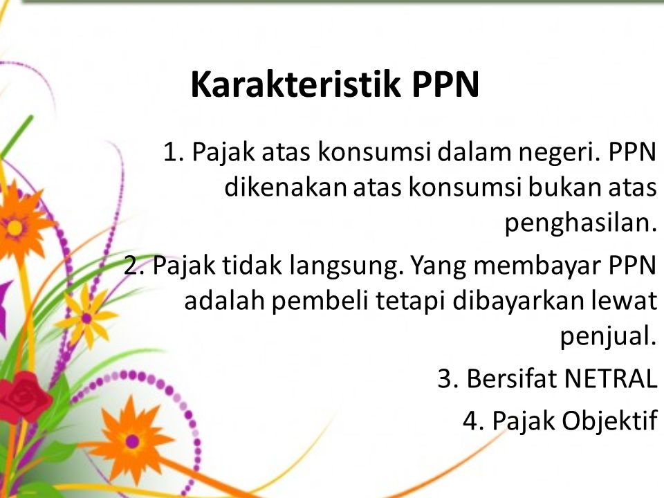 Karakteristik PPN 1. Pajak atas konsumsi dalam negeri. PPN dikenakan atas konsumsi bukan atas penghasilan. 2. Pajak tidak langsung. Yang membayar PPN