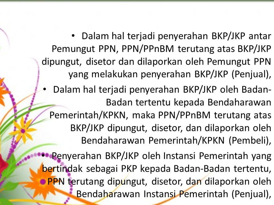 Dalam hal terjadi penyerahan BKP/JKP antar Pemungut PPN, PPN/PPnBM terutang atas BKP/JKP dipungut, disetor dan dilaporkan oleh Pemungut PPN yang melakukan penyerahan BKP/JKP (Penjual), Dalam hal terjadi penyerahan BKP/JKP oleh Badan- Badan tertentu kepada Bendaharawan Pemerintah/KPKN, maka PPN/PPnBM terutang atas BKP/JKP dipungut, disetor, dan dilaporkan oleh Bendaharawan Pemerintah/KPKN (Pembeli), Penyerahan BKP/JKP oleh Instansi Pemerintah yang bertindak sebagai PKP kepada Badan-Badan tertentu, PPN terutang dipungut, disetor, dan dilaporkan oleh Bendaharawan Instansi Pemerintah (Penjual),