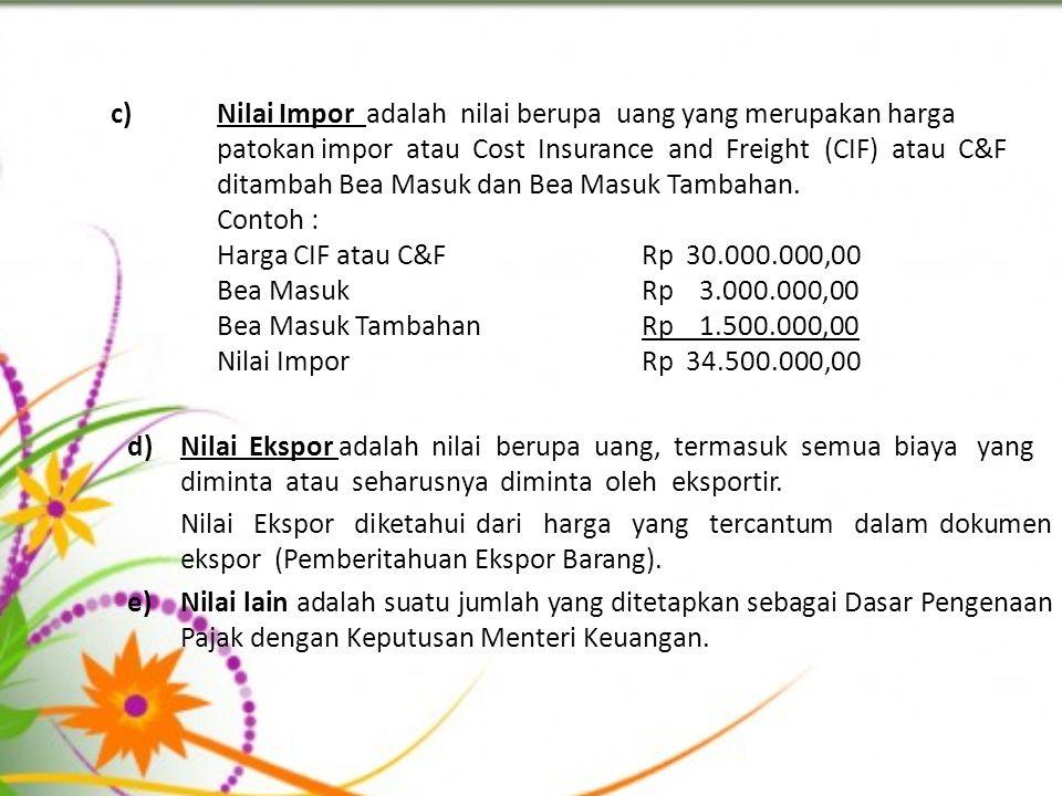 c)Nilai Impor adalah nilai berupa uang yang merupakan harga patokan impor atau Cost Insurance and Freight (CIF) atau C&F ditambah Bea Masuk dan Bea Masuk Tambahan.