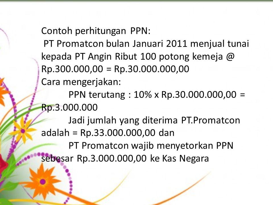 Contoh perhitungan PPN: PT Promatcon bulan Januari 2011 menjual tunai kepada PT Angin Ribut 100 potong kemeja @ Rp.300.000,00 = Rp.30.000.000,00 Cara
