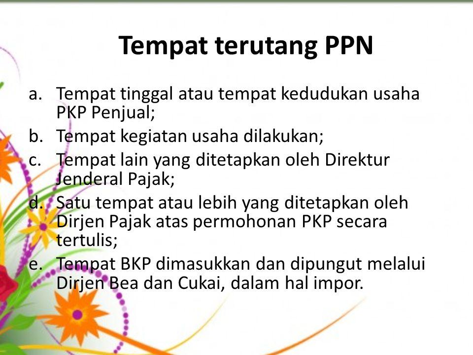 Tempat terutang PPN a.Tempat tinggal atau tempat kedudukan usaha PKP Penjual; b.Tempat kegiatan usaha dilakukan; c.Tempat lain yang ditetapkan oleh Di