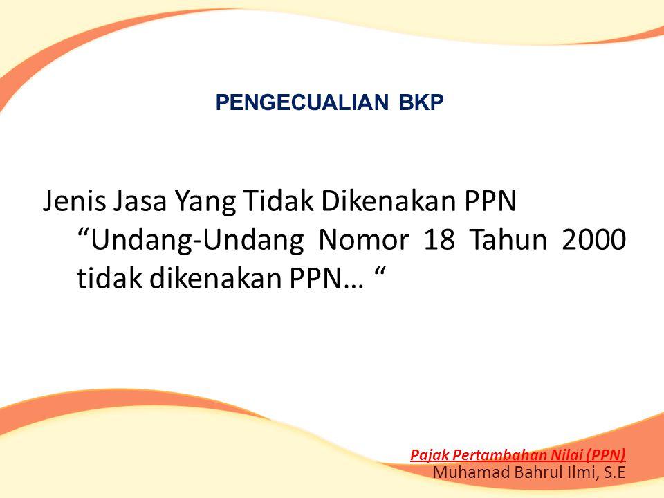 """Jenis Jasa Yang Tidak Dikenakan PPN """"Undang-Undang Nomor 18 Tahun 2000 tidak dikenakan PPN… """" Pajak Pertambahan Nilai (PPN) Muhamad Bahrul Ilmi, S.E P"""