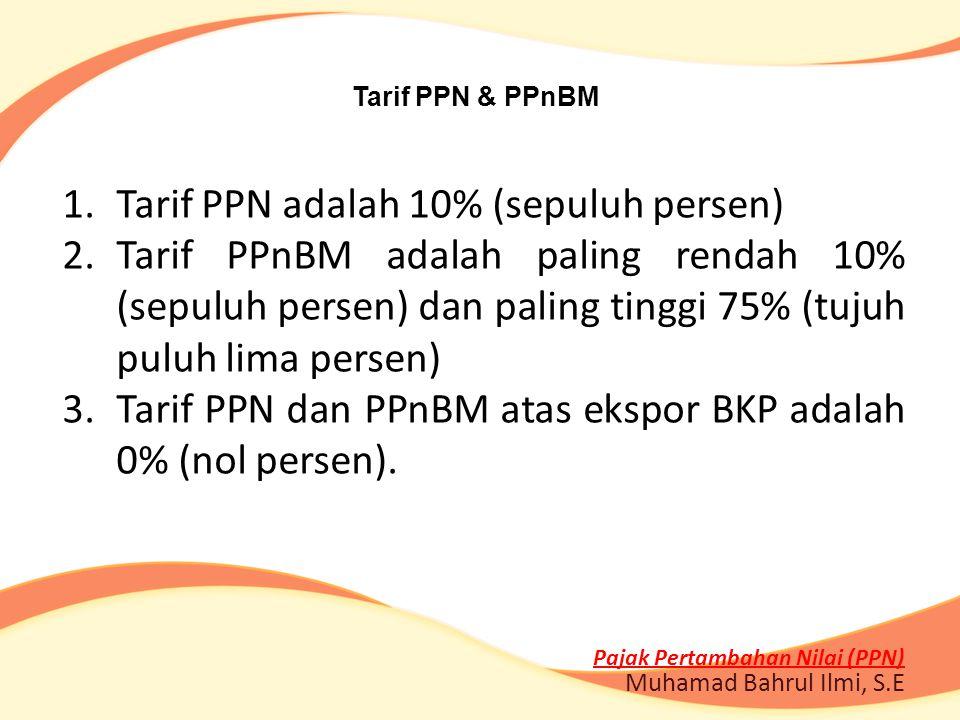 Tarif PPN & PPnBM 1.Tarif PPN adalah 10% (sepuluh persen) 2.Tarif PPnBM adalah paling rendah 10% (sepuluh persen) dan paling tinggi 75% (tujuh puluh l
