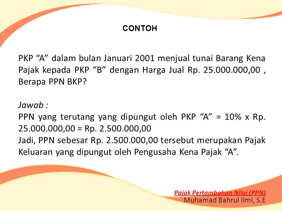 "CONTOH PKP ""A"" dalam bulan Januari 2001 menjual tunai Barang Kena Pajak kepada PKP ""B"" dengan Harga Jual Rp. 25.000.000,00, Berapa PPN BKP? Jawab : PP"