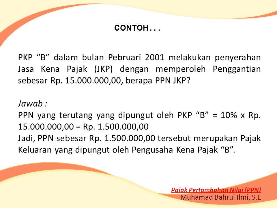 """CONTOH... PKP """"B"""" dalam bulan Pebruari 2001 melakukan penyerahan Jasa Kena Pajak (JKP) dengan memperoleh Penggantian sebesar Rp. 15.000.000,00, berapa"""