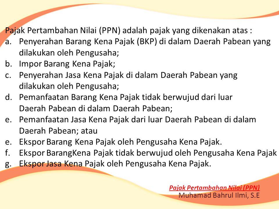 Pajak Pertambahan Nilai (PPN) Muhamad Bahrul Ilmi, S.E Pajak Pertambahan Nilai (PPN) adalah pajak yang dikenakan atas : a.Penyerahan Barang Kena Pajak