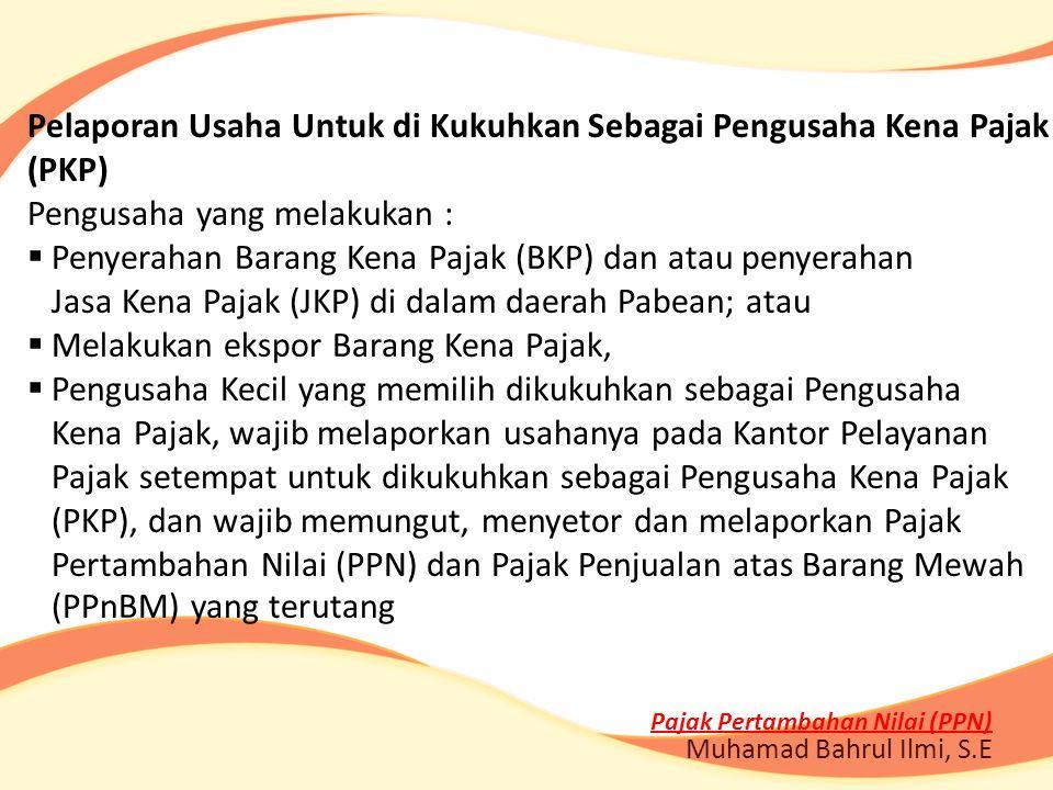Pajak Pertambahan Nilai (PPN) Muhamad Bahrul Ilmi, S.E Pelaporan Usaha Untuk di Kukuhkan Sebagai Pengusaha Kena Pajak (PKP) Pengusaha yang melakukan :