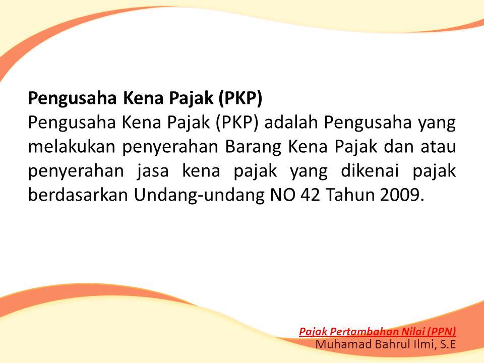 Pajak Pertambahan Nilai (PPN) Muhamad Bahrul Ilmi, S.E Pengusaha Kena Pajak (PKP) Pengusaha Kena Pajak (PKP) adalah Pengusaha yang melakukan penyeraha