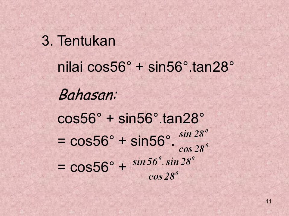 11 3. Tentukan nilai cos56° + sin56°.tan28° Bahasan: cos56° + sin56°.tan28° = cos56° + sin56°. = cos56° +