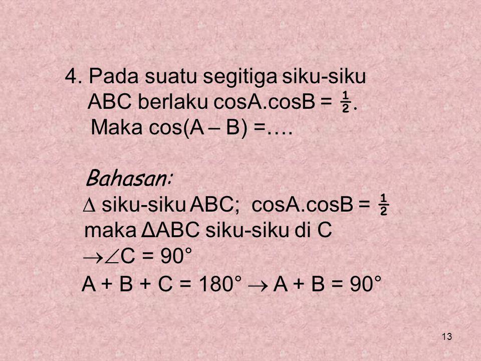 13 4. Pada suatu segitiga siku-siku ABC berlaku cosA.cosB = ½. Maka cos(A – B) =…. Bahasan:  siku-siku ABC; cosA.cosB = ½ maka ΔABC siku-siku di C 