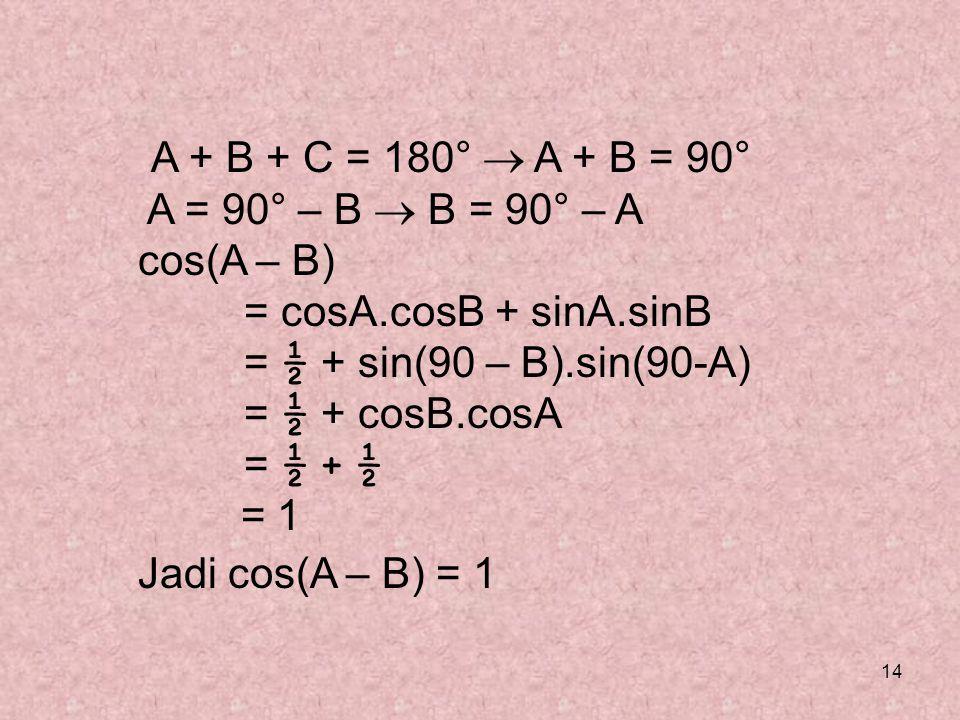 14 A + B + C = 180°  A + B = 90° A = 90° – B  B = 90° – A cos(A – B) = cosA.cosB + sinA.sinB = ½ + sin(90 – B).sin(90-A) = ½ + cosB.cosA = ½ + ½ = 1
