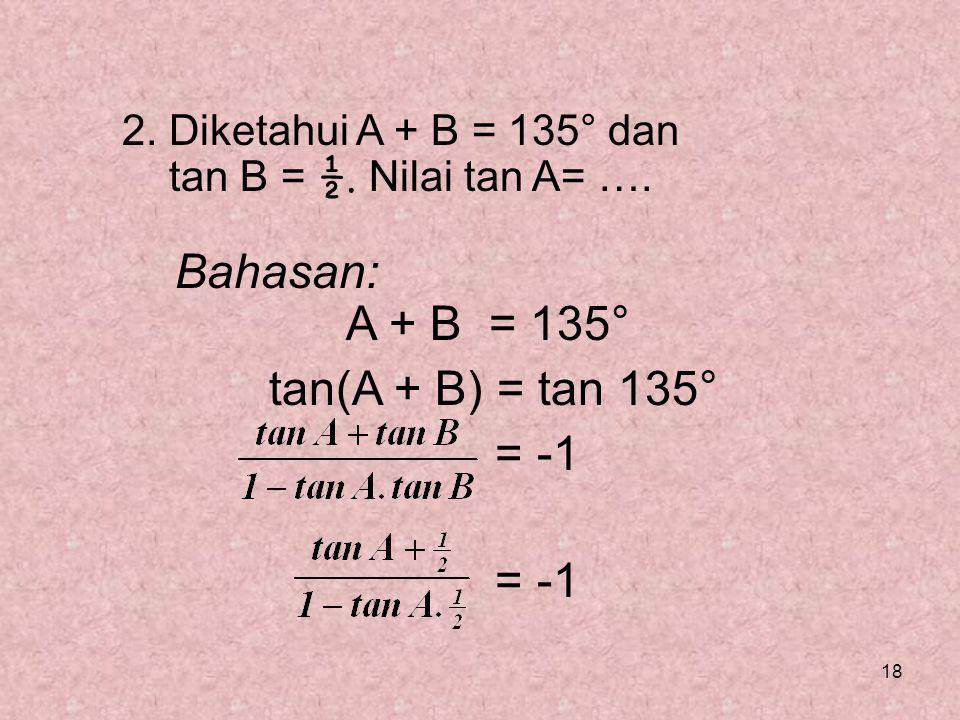 18 2. Diketahui A + B = 135° dan tan B = ½. Nilai tan A= …. Bahasan: A + B = 135° tan(A + B) = tan 135° = -1
