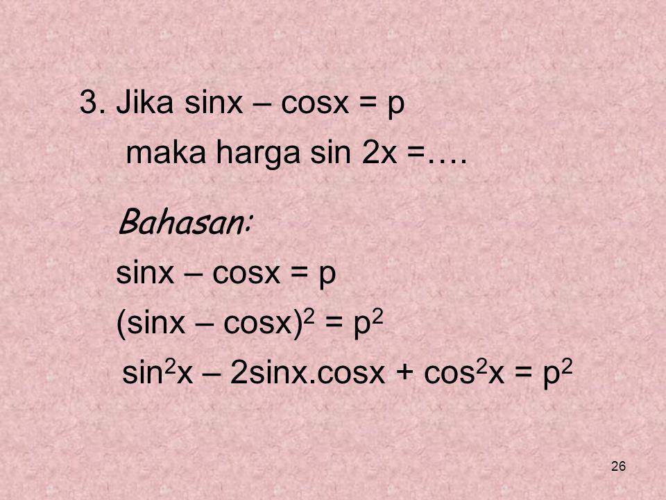 26 3. Jika sinx – cosx = p maka harga sin 2x =…. Bahasan: sinx – cosx = p (sinx – cosx) 2 = p 2 sin 2 x – 2sinx.cosx + cos 2 x = p 2