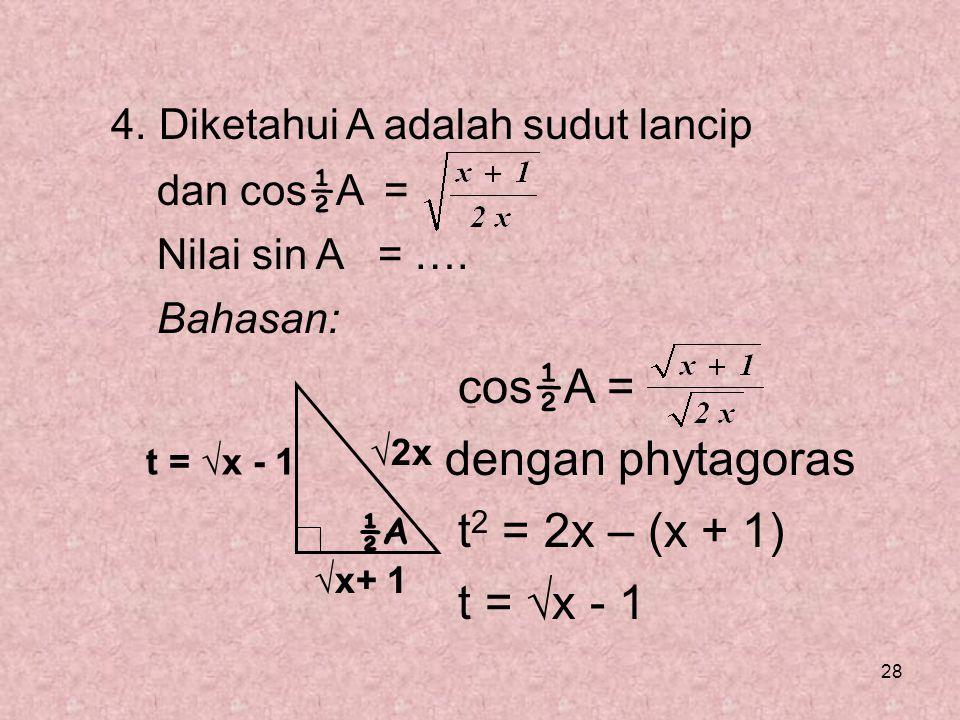 28 4. Diketahui A adalah sudut lancip dan cos ½ A = Nilai sin A = …. Bahasan: cos ½ A = dengan phytagoras t 2 = 2x – (x + 1) t = √x - 1 ½A √x+ 1 √2x t