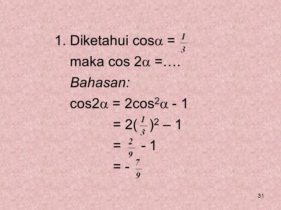 31 1. Diketahui cos  = maka cos 2  =…. Bahasan: cos2  = 2cos 2  - 1 = 2( ) 2 – 1 = - 1 = -