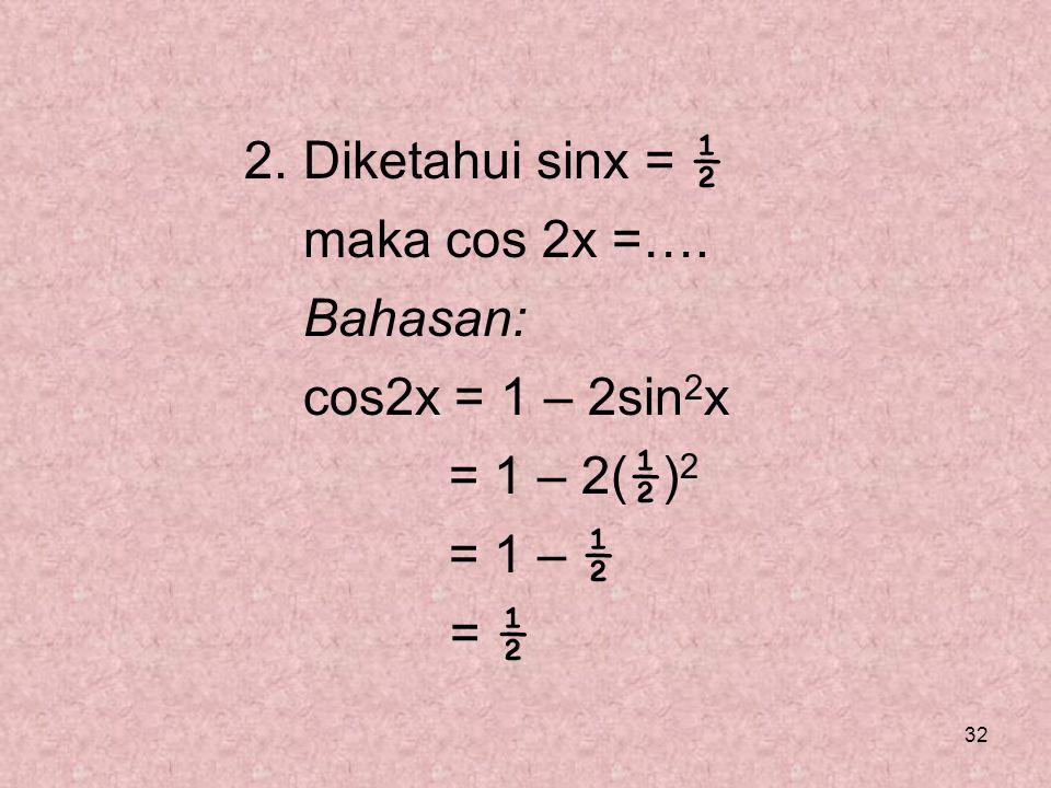 32 2. Diketahui sinx = ½ maka cos 2x =…. Bahasan: cos2x = 1 – 2sin 2 x = 1 – 2( ½ ) 2 = 1 – ½ = ½