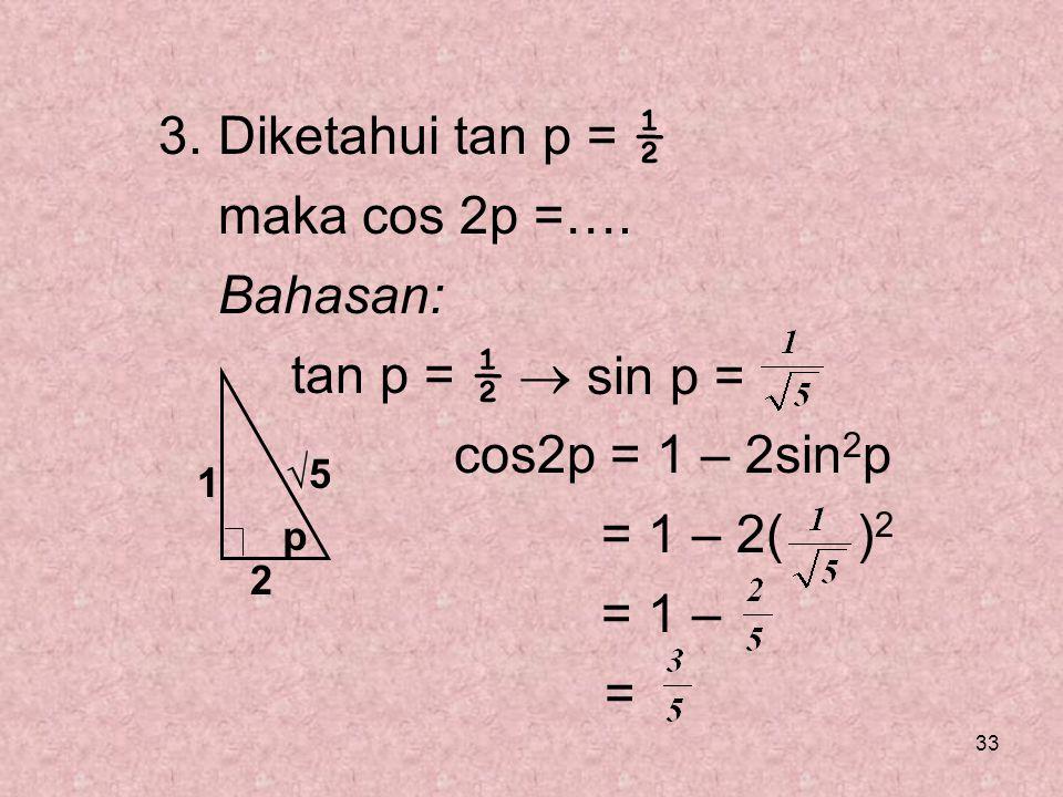 33 3. Diketahui tan p = ½ maka cos 2p =…. Bahasan: tan p = ½  cos2p = 1 – 2sin 2 p = 1 – 2( ) 2 = 1 – = p 1 2 √5 sin p =