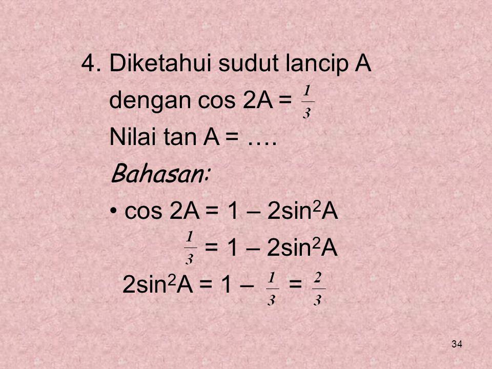 34 4. Diketahui sudut lancip A dengan cos 2A = Nilai tan A = …. Bahasan: cos 2A = 1 – 2sin 2 A = 1 – 2sin 2 A 2sin 2 A = 1 – =
