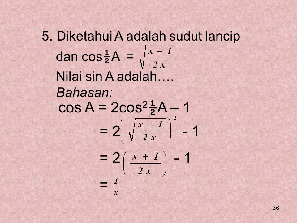 36 5. Diketahui A adalah sudut lancip dan cos ½ A = Nilai sin A adalah…. Bahasan: cos A = 2cos 2 ½ A – 1 = 2 - 1 =
