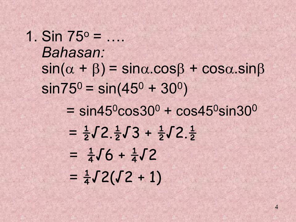4 1. Sin 75 o = …. Bahasan: sin(  +  ) = sin .cos  + cos .sin  sin75 0 = sin(45 0 + 30 0 ) = sin45 0 cos30 0 + cos45 0 sin30 0 = ½√2.½√3 + ½√2.½