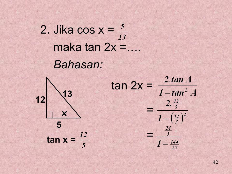 42 2. Jika cos x = maka tan 2x =…. Bahasan: tan 2x = = = x 5 13 12 tan x =