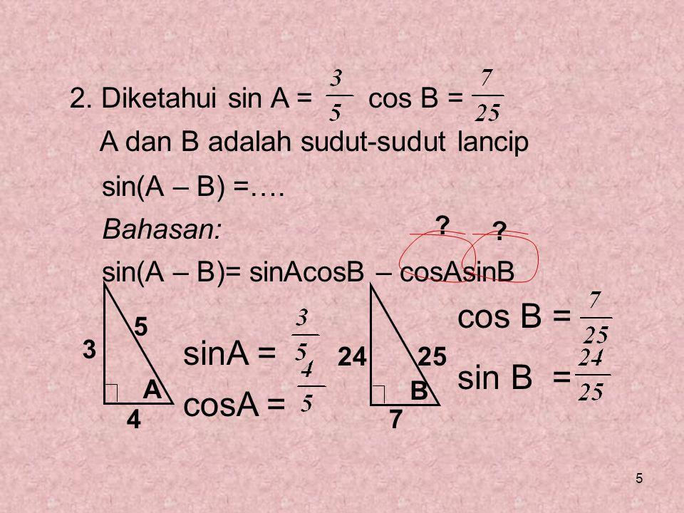 5 2. Diketahui sin A = cos B = A dan B adalah sudut-sudut lancip sin(A – B) =…. Bahasan: sin(A – B)= sinAcosB – cosAsinB sinA = cosA = ? ? A 3 5 4 B c
