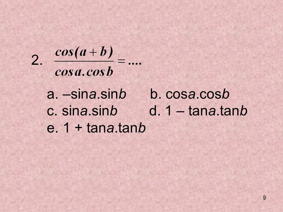 9 2. a. –sina.sinb b. cosa.cosb c. sina.sinb d. 1 – tana.tanb e. 1 + tana.tanb