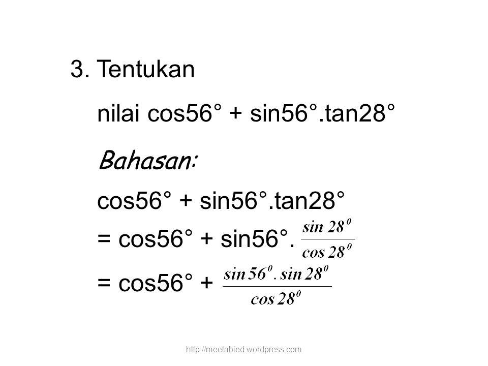 3. Tentukan nilai cos56° + sin56°.tan28° Bahasan: cos56° + sin56°.tan28° = cos56° + sin56°. = cos56° + http://meetabied.wordpress.com