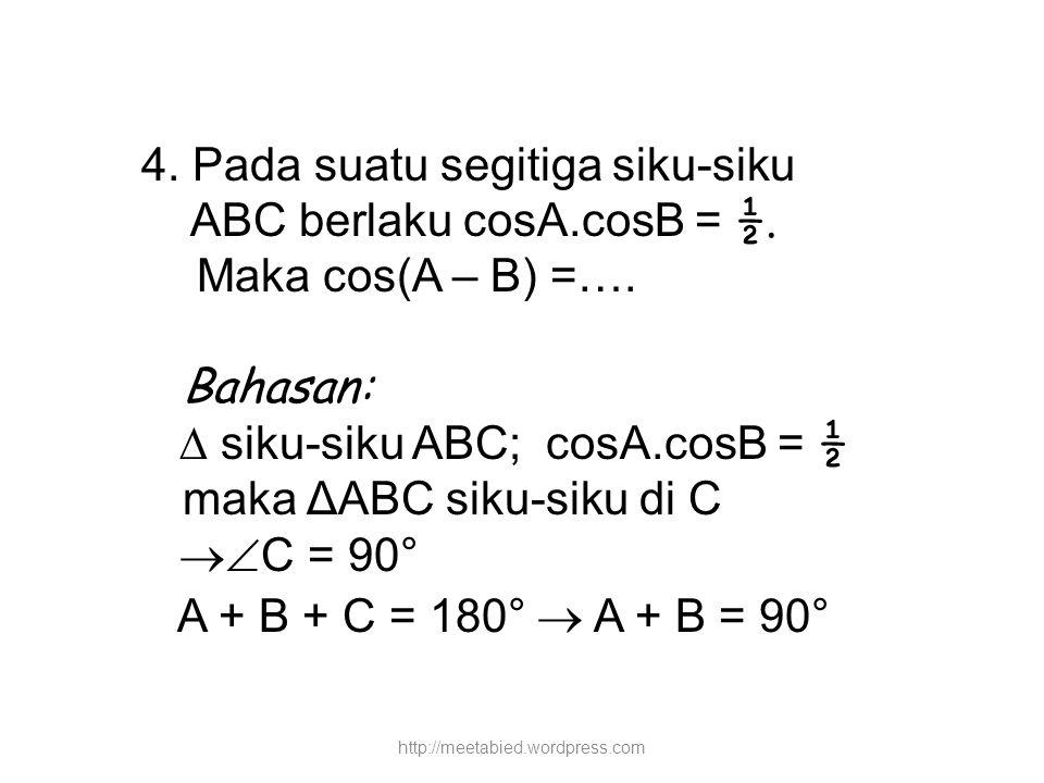 4. Pada suatu segitiga siku-siku ABC berlaku cosA.cosB = ½. Maka cos(A – B) =…. Bahasan:  siku-siku ABC; cosA.cosB = ½ maka ΔABC siku-siku di C  C