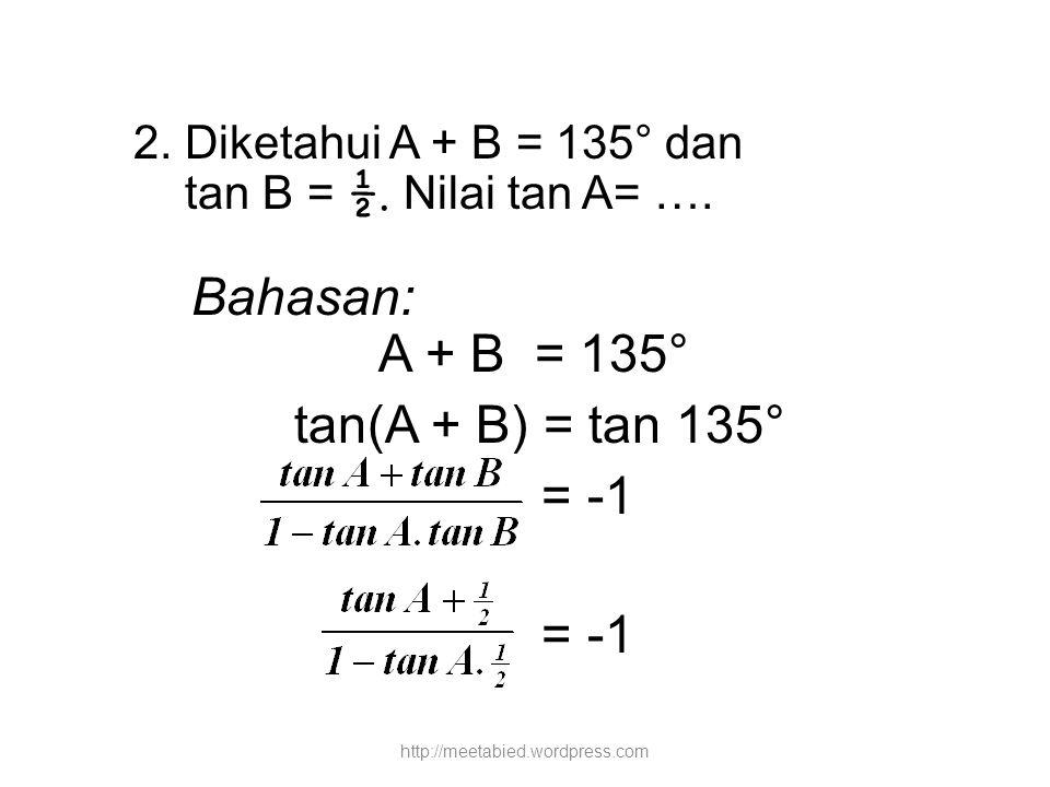 2. Diketahui A + B = 135° dan tan B = ½. Nilai tan A= …. Bahasan: A + B = 135° tan(A + B) = tan 135° = -1 http://meetabied.wordpress.com