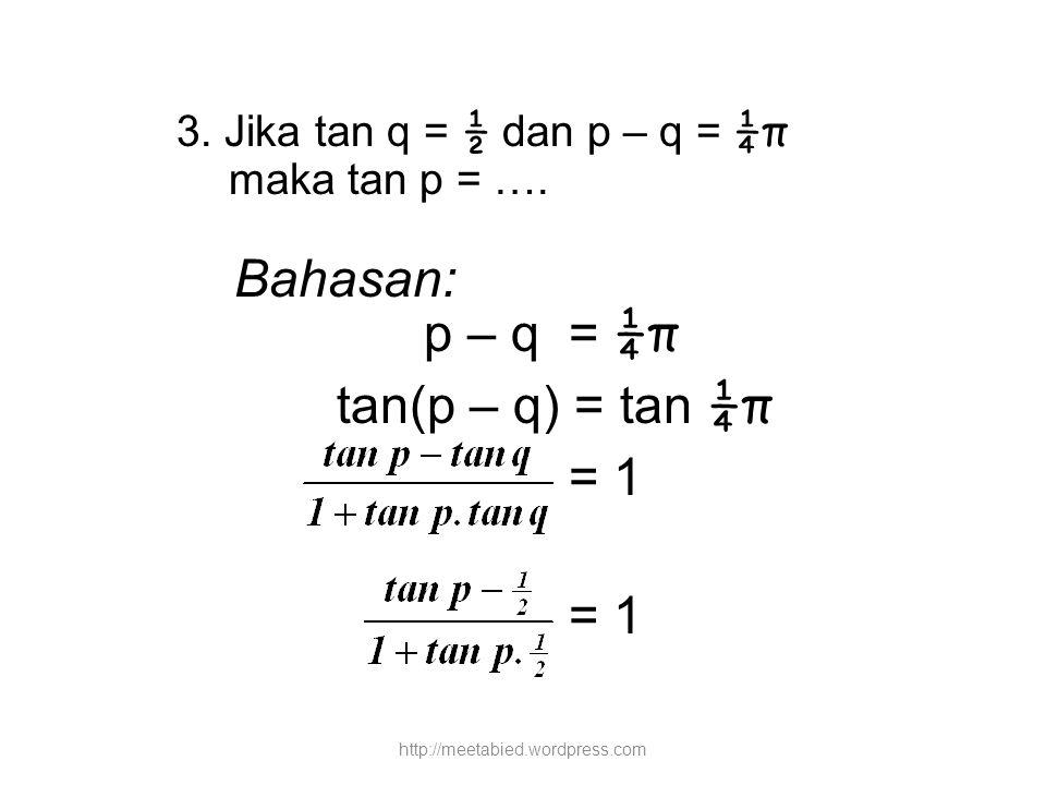3. Jika tan q = ½ dan p – q = ¼π maka tan p = …. Bahasan: p – q = ¼π tan(p – q) = tan ¼π = 1 http://meetabied.wordpress.com