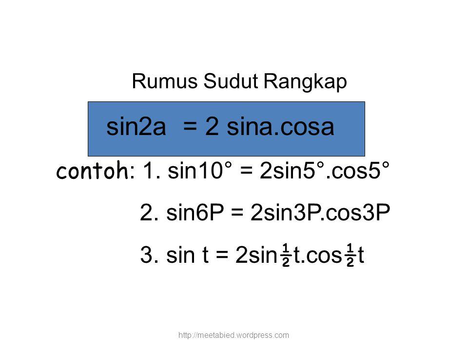 Rumus Sudut Rangkap sin2a = 2 sina.cosa contoh : 1. sin10° = 2sin5°.cos5° 2. sin6P = 2sin3P.cos3P 3. sin t = 2sin ½ t.cos ½ t http://meetabied.wordpre