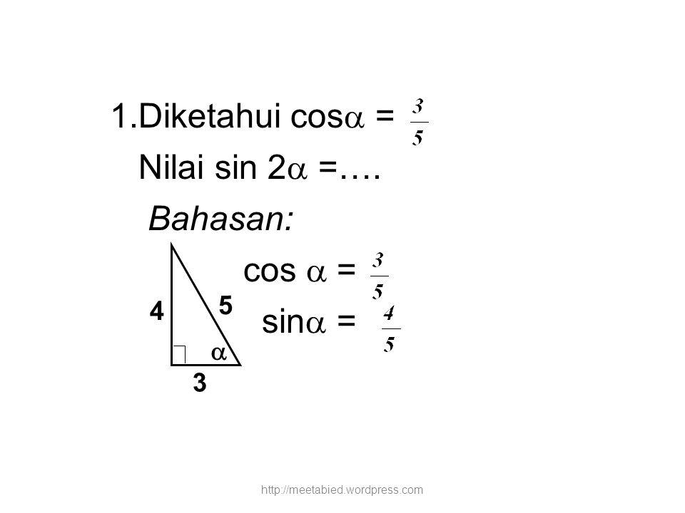 1.Diketahui cos  = Nilai sin 2  =…. Bahasan: cos  = sin  =  4 3 5 http://meetabied.wordpress.com